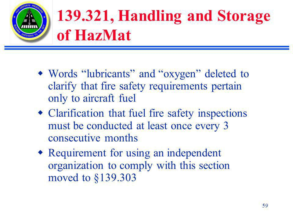 59 139.321, Handling and Storage of HazMat  Words lubricants and oxygen deleted to clarify that fire safety requirements pertain only to aircraft fuel  Clarification that fuel fire safety inspections must be conducted at least once every 3 consecutive months  Requirement for using an independent organization to comply with this section moved to §139.303