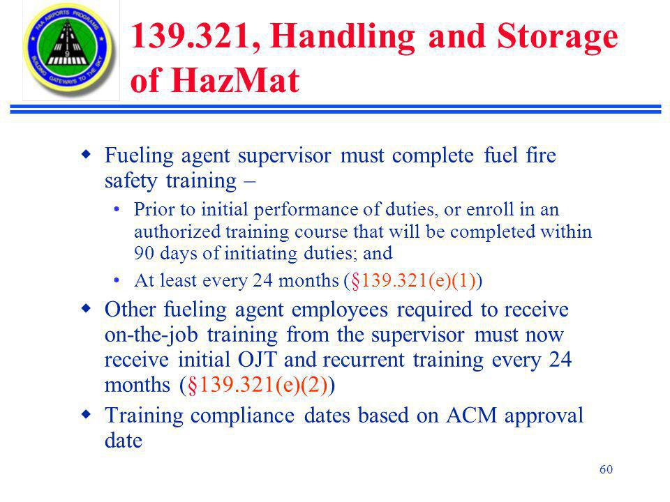 60 139.321, Handling and Storage of HazMat  Fueling agent supervisor must complete fuel fire safety training – Prior to initial performance of duties, or enroll in an authorized training course that will be completed within 90 days of initiating duties; and At least every 24 months (§139.321(e)(1))  Other fueling agent employees required to receive on-the-job training from the supervisor must now receive initial OJT and recurrent training every 24 months (§139.321(e)(2))  Training compliance dates based on ACM approval date