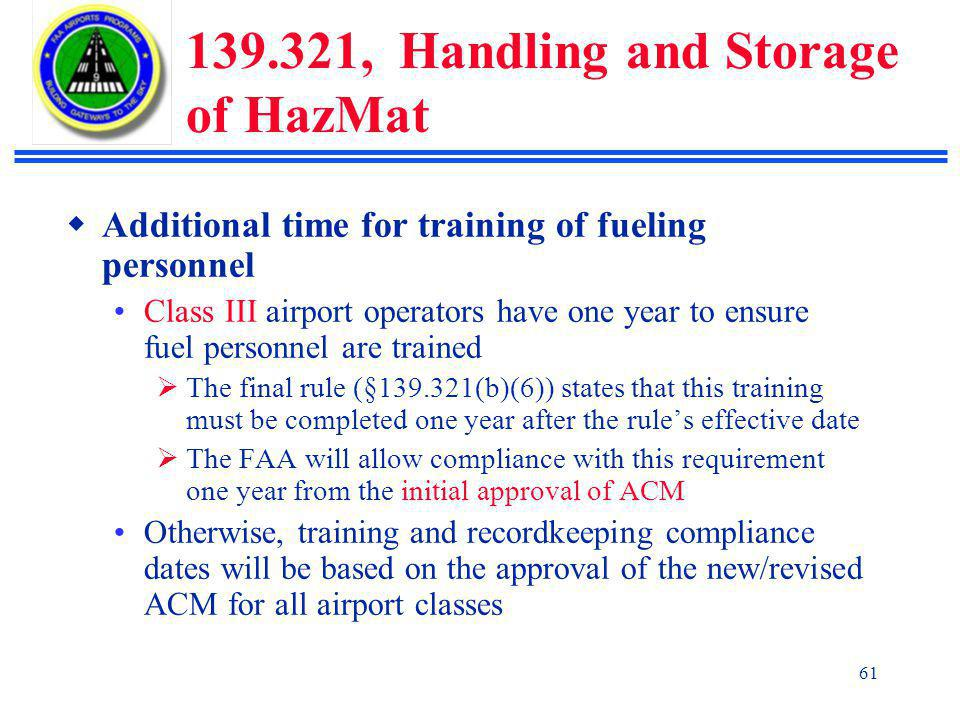 61 139.321, Handling and Storage of HazMat  Additional time for training of fueling personnel Class III airport operators have one year to ensure fuel personnel are trained  The final rule (§139.321(b)(6)) states that this training must be completed one year after the rule's effective date  The FAA will allow compliance with this requirement one year from the initial approval of ACM Otherwise, training and recordkeeping compliance dates will be based on the approval of the new/revised ACM for all airport classes