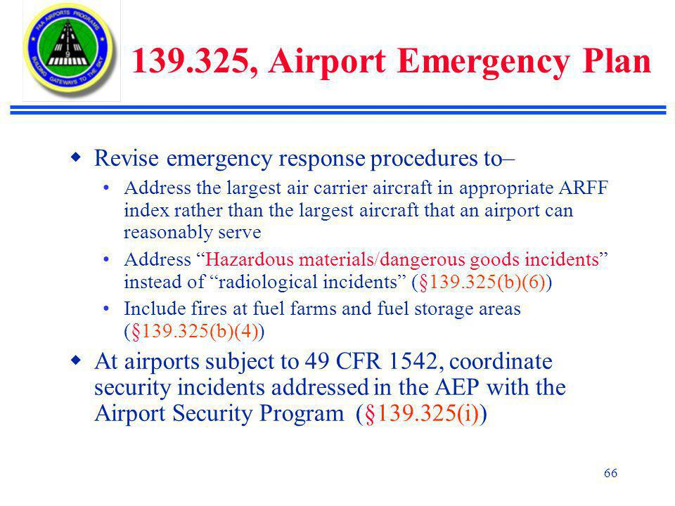 66 139.325, Airport Emergency Plan  Revise emergency response procedures to– Address the largest air carrier aircraft in appropriate ARFF index rather than the largest aircraft that an airport can reasonably serve Address Hazardous materials/dangerous goods incidents instead of radiological incidents (§139.325(b)(6)) Include fires at fuel farms and fuel storage areas (§139.325(b)(4))  At airports subject to 49 CFR 1542, coordinate security incidents addressed in the AEP with the Airport Security Program (§139.325(i))