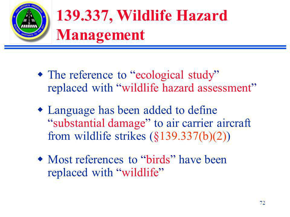 72 139.337, Wildlife Hazard Management  The reference to ecological study replaced with wildlife hazard assessment  Language has been added to define substantial damage to air carrier aircraft from wildlife strikes (§139.337(b)(2))  Most references to birds have been replaced with wildlife