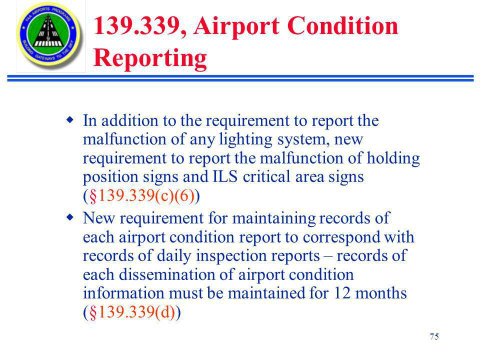 75 139.339, Airport Condition Reporting  In addition to the requirement to report the malfunction of any lighting system, new requirement to report the malfunction of holding position signs and ILS critical area signs (§139.339(c)(6))  New requirement for maintaining records of each airport condition report to correspond with records of daily inspection reports – records of each dissemination of airport condition information must be maintained for 12 months (§139.339(d))
