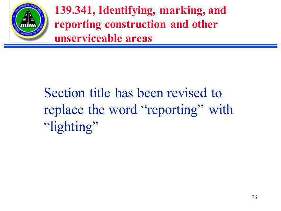 76 139.341, Identifying, marking, and reporting construction and other unserviceable areas Section title has been revised to replace the word reporting with lighting