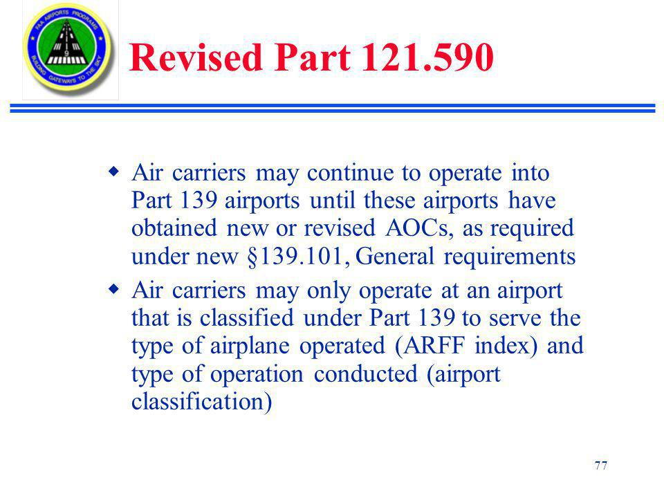 77 Revised Part 121.590  Air carriers may continue to operate into Part 139 airports until these airports have obtained new or revised AOCs, as required under new §139.101, General requirements  Air carriers may only operate at an airport that is classified under Part 139 to serve the type of airplane operated (ARFF index) and type of operation conducted (airport classification)