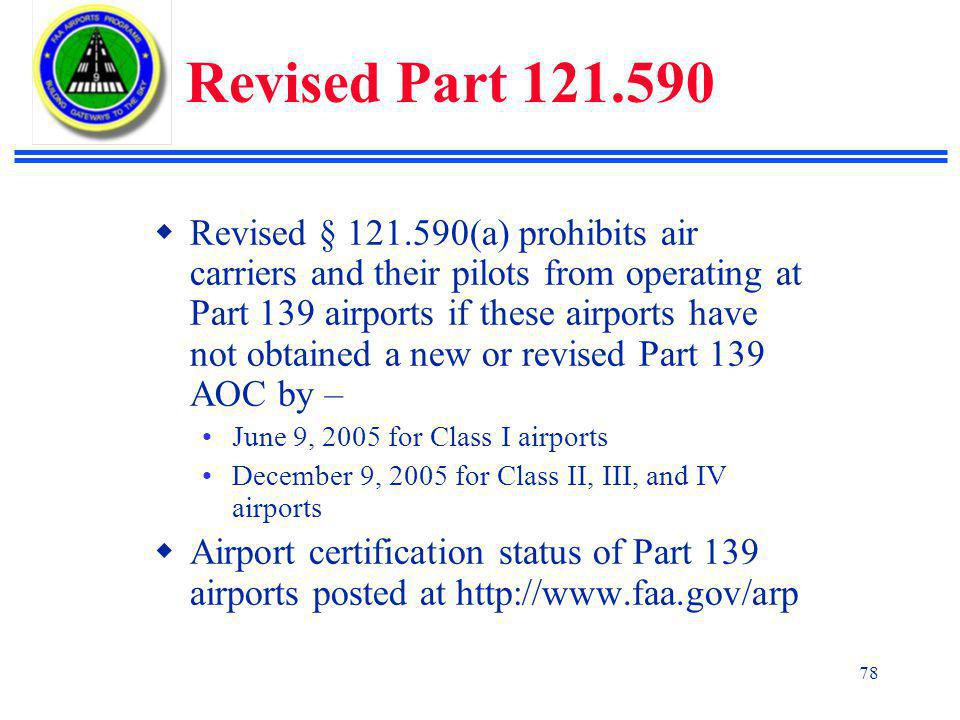 78 Revised Part 121.590  Revised § 121.590(a) prohibits air carriers and their pilots from operating at Part 139 airports if these airports have not obtained a new or revised Part 139 AOC by – June 9, 2005 for Class I airports December 9, 2005 for Class II, III, and IV airports  Airport certification status of Part 139 airports posted at http://www.faa.gov/arp