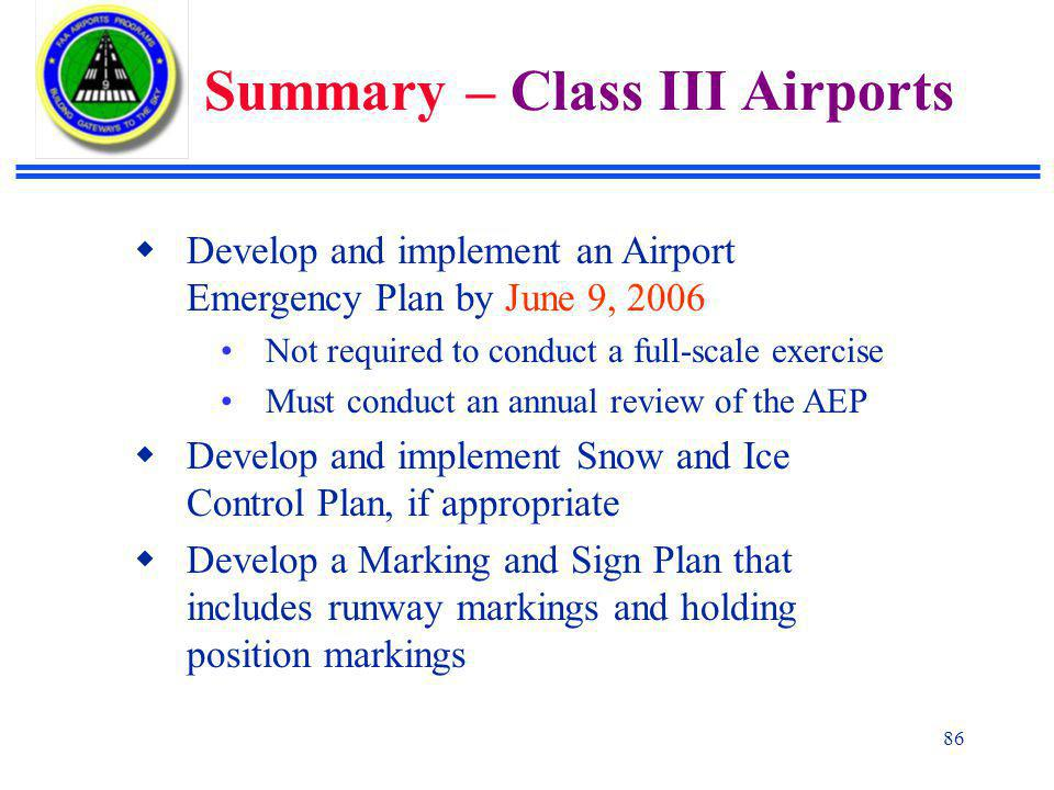 86  Develop and implement an Airport Emergency Plan by June 9, 2006 Not required to conduct a full-scale exercise Must conduct an annual review of the AEP  Develop and implement Snow and Ice Control Plan, if appropriate  Develop a Marking and Sign Plan that includes runway markings and holding position markings Summary – Class III Airports