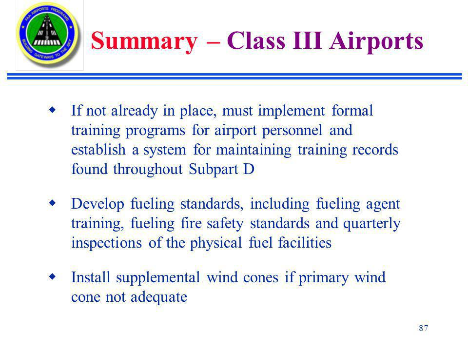 87  If not already in place, must implement formal training programs for airport personnel and establish a system for maintaining training records found throughout Subpart D  Develop fueling standards, including fueling agent training, fueling fire safety standards and quarterly inspections of the physical fuel facilities  Install supplemental wind cones if primary wind cone not adequate Summary – Class III Airports