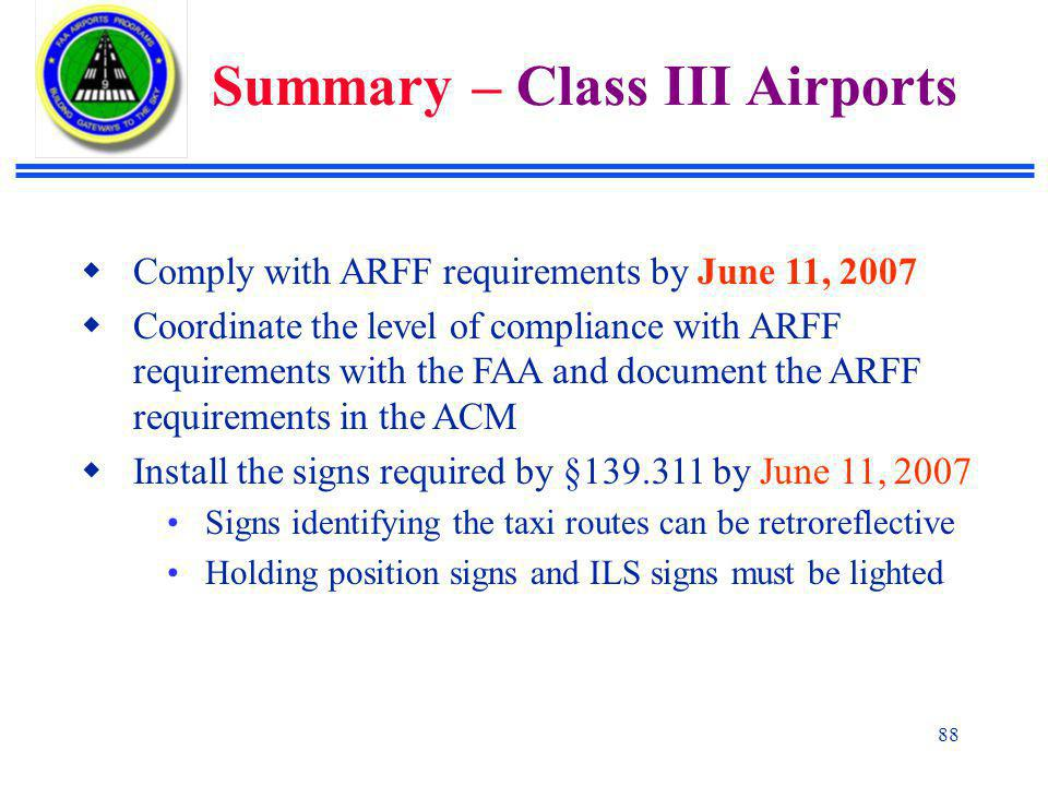 88  Comply with ARFF requirements by June 11, 2007  Coordinate the level of compliance with ARFF requirements with the FAA and document the ARFF requirements in the ACM  Install the signs required by §139.311 by June 11, 2007 Signs identifying the taxi routes can be retroreflective Holding position signs and ILS signs must be lighted Summary – Class III Airports