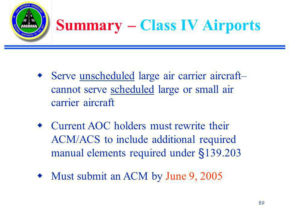 89  Serve unscheduled large air carrier aircraft– cannot serve scheduled large or small air carrier aircraft  Current AOC holders must rewrite their ACM/ACS to include additional required manual elements required under §139.203  Must submit an ACM by June 9, 2005 Summary – Class IV Airports