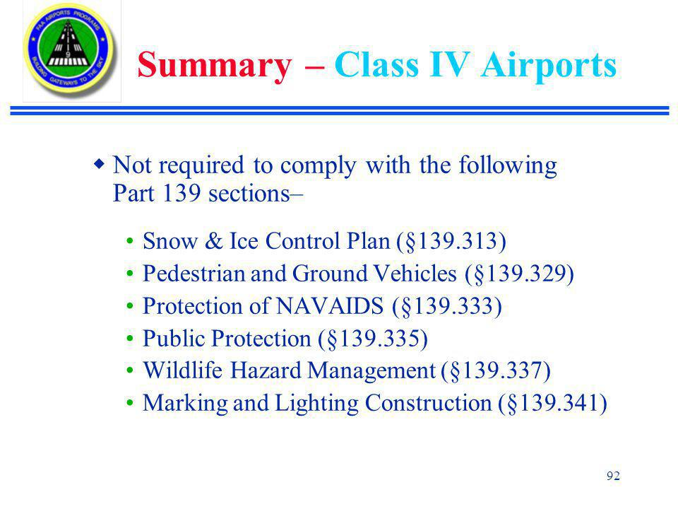 92 Summary – Class IV Airports  Not required to comply with the following Part 139 sections– Snow & Ice Control Plan (§139.313) Pedestrian and Ground Vehicles (§139.329) Protection of NAVAIDS (§139.333) Public Protection (§139.335) Wildlife Hazard Management (§139.337) Marking and Lighting Construction (§139.341)