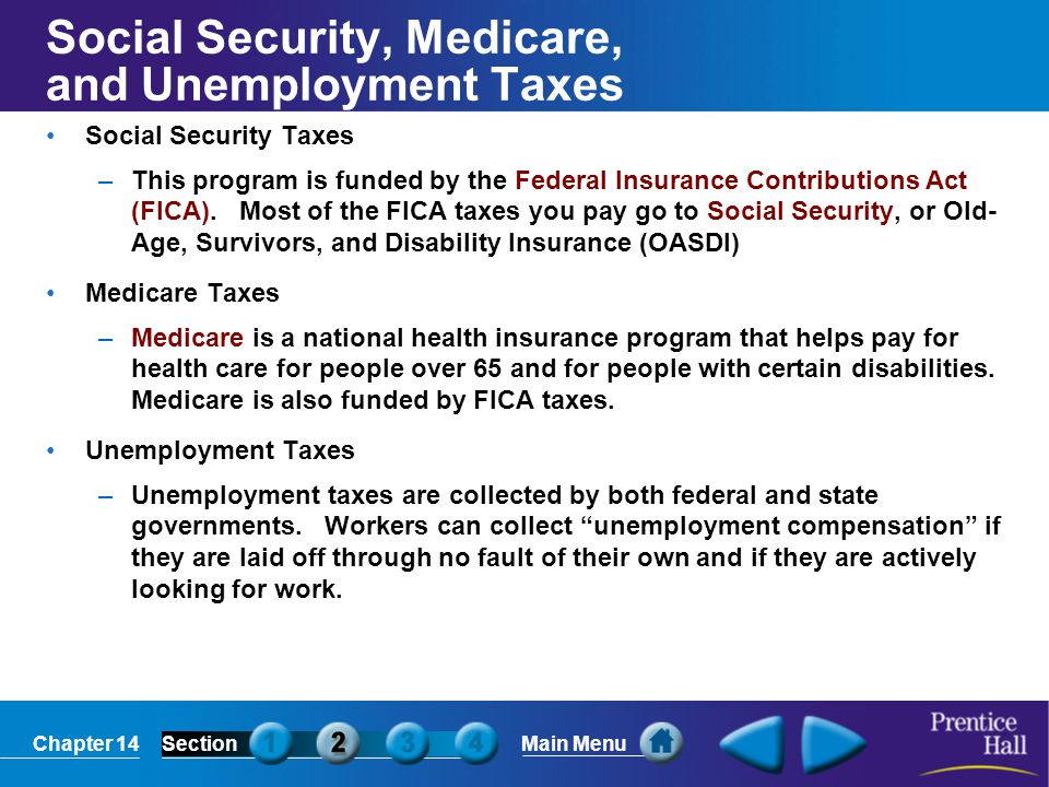 Chapter 14SectionMain Menu Social Security, Medicare, and Unemployment Taxes Social Security Taxes –This program is funded by the Federal Insurance Co