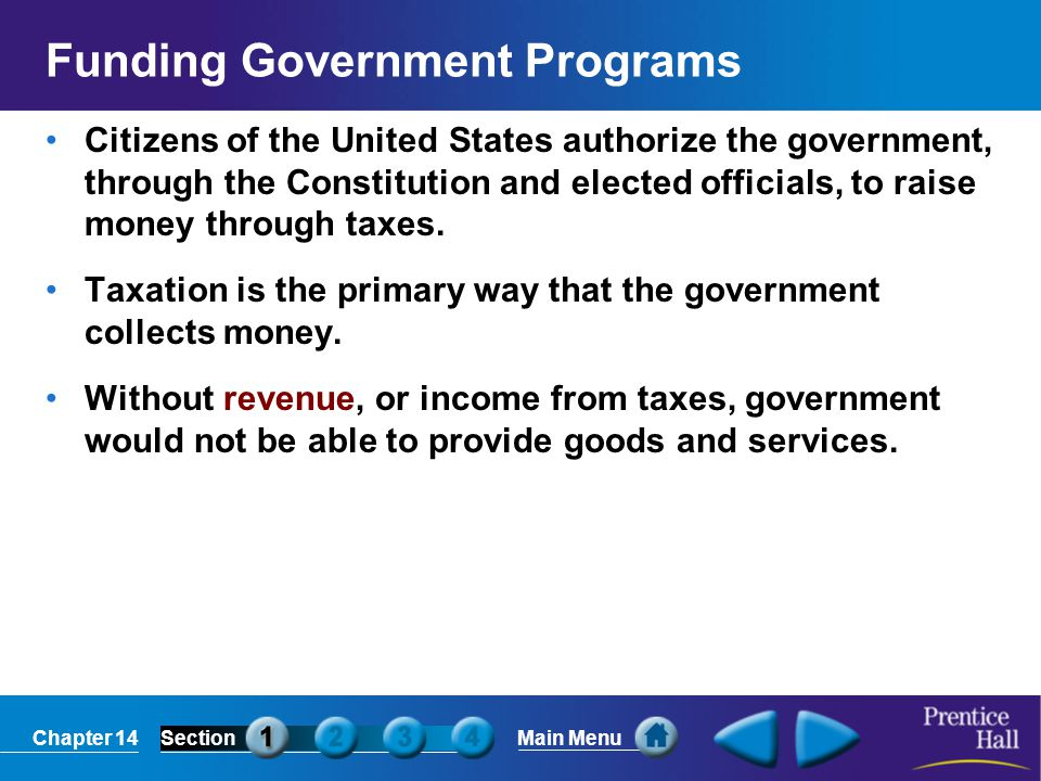 Chapter 14SectionMain Menu Funding Government Programs Citizens of the United States authorize the government, through the Constitution and elected of