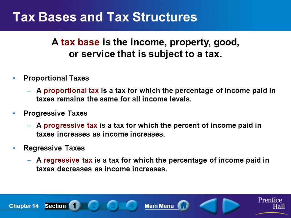 Chapter 14SectionMain Menu A tax base is the income, property, good, or service that is subject to a tax. Tax Bases and Tax Structures Proportional Ta