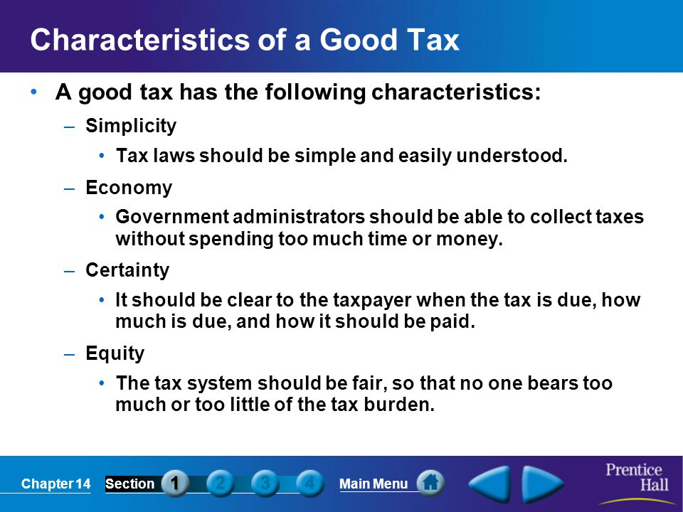 Chapter 14SectionMain Menu Characteristics of a Good Tax A good tax has the following characteristics: –Simplicity Tax laws should be simple and easil