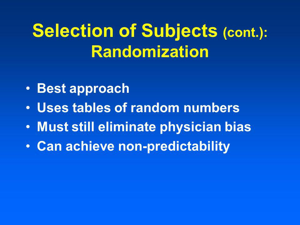Best approach Uses tables of random numbers Must still eliminate physician bias Can achieve non-predictability Selection of Subjects (cont.): Randomization