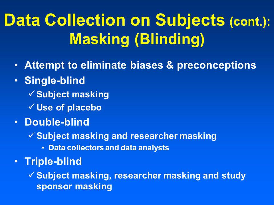 Data Collection on Subjects (cont.): Masking (Blinding) Attempt to eliminate biases & preconceptions Single-blind Subject masking Use of placebo Double-blind Subject masking and researcher masking Data collectors and data analysts Triple-blind Subject masking, researcher masking and study sponsor masking