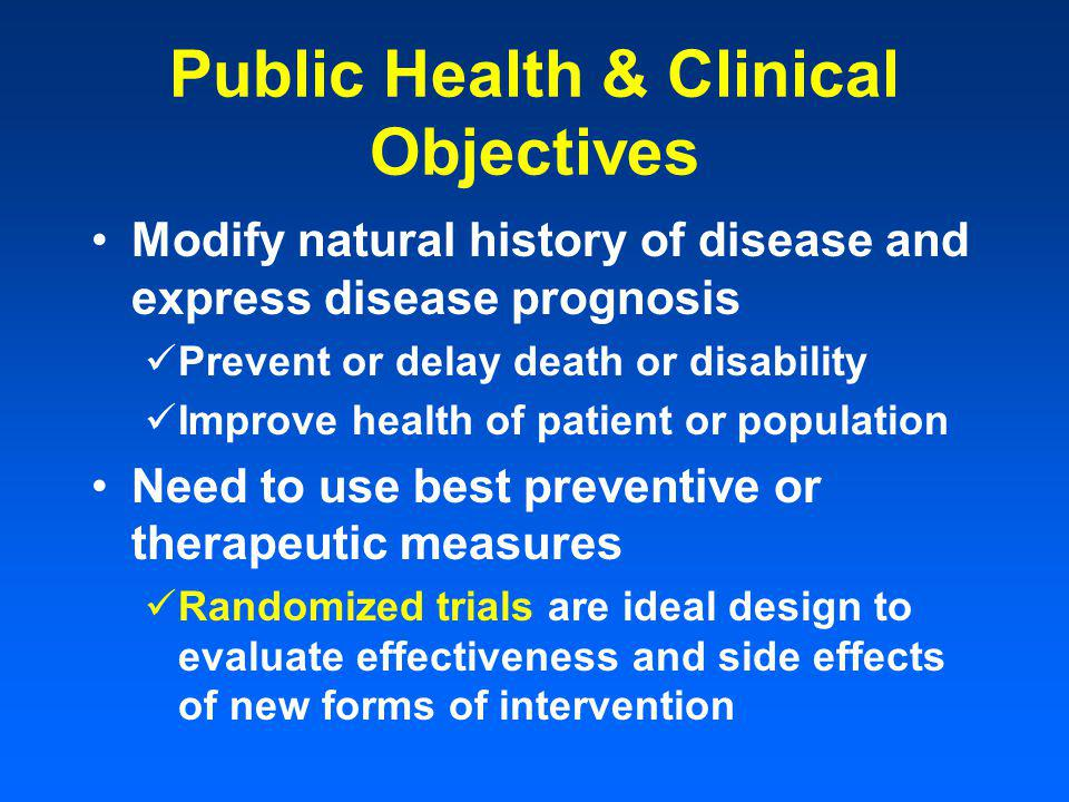 Public Health & Clinical Objectives Modify natural history of disease and express disease prognosis Prevent or delay death or disability Improve health of patient or population Need to use best preventive or therapeutic measures Randomized trials are ideal design to evaluate effectiveness and side effects of new forms of intervention