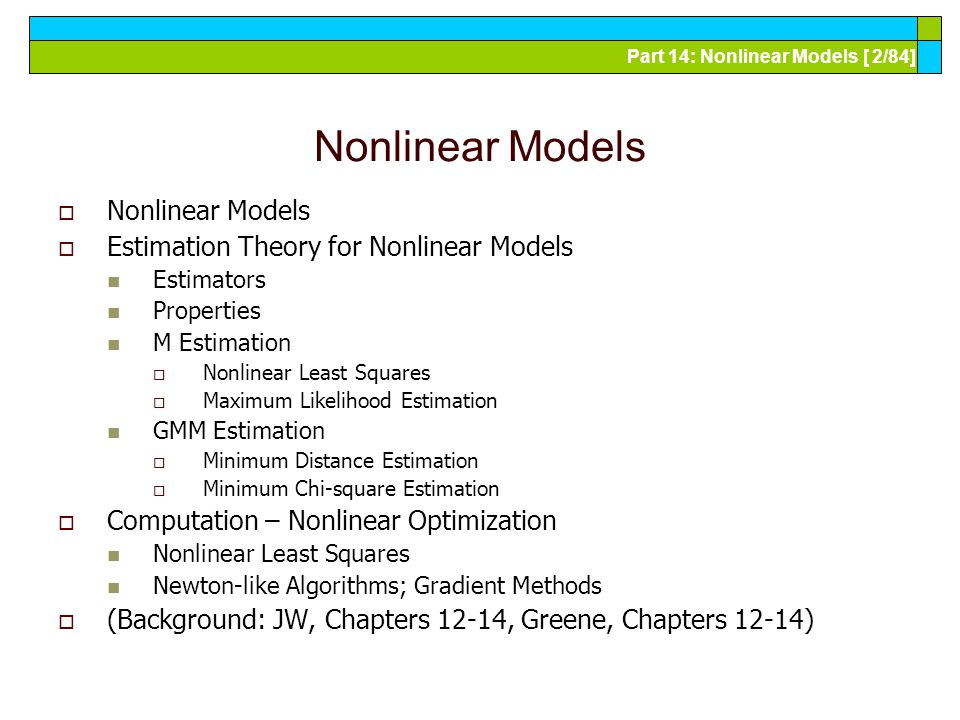 Part 14: Nonlinear Models [ 2/84] Nonlinear Models  Nonlinear Models  Estimation Theory for Nonlinear Models Estimators Properties M Estimation  Nonlinear Least Squares  Maximum Likelihood Estimation GMM Estimation  Minimum Distance Estimation  Minimum Chi-square Estimation  Computation – Nonlinear Optimization Nonlinear Least Squares Newton-like Algorithms; Gradient Methods  (Background: JW, Chapters 12-14, Greene, Chapters 12-14)