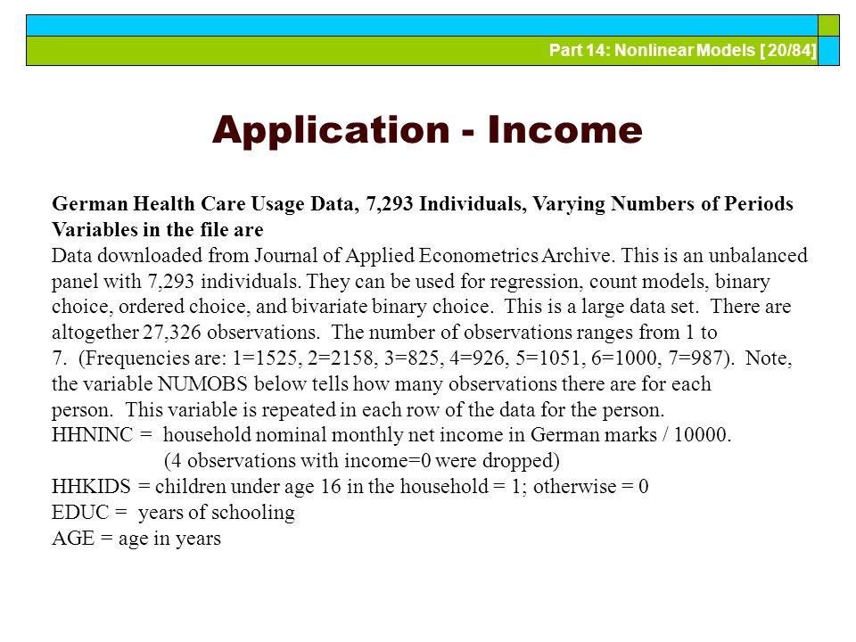 Part 14: Nonlinear Models [ 20/84] Application - Income German Health Care Usage Data, 7,293 Individuals, Varying Numbers of Periods Variables in the file are Data downloaded from Journal of Applied Econometrics Archive.