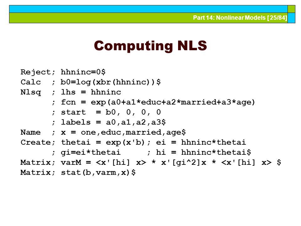 Part 14: Nonlinear Models [ 25/84] Computing NLS Reject; hhninc=0$ Calc ; b0=log(xbr(hhninc))$ Nlsq ; lhs = hhninc ; fcn = exp(a0+a1*educ+a2*married+a3*age) ; start = b0, 0, 0, 0 ; labels = a0,a1,a2,a3$ Name ; x = one,educ,married,age$ Create; thetai = exp(x b); ei = hhninc*thetai ; gi=ei*thetai ; hi = hhninc*thetai$ Matrix; varM = * x [gi^2]x * $ Matrix; stat(b,varm,x)$