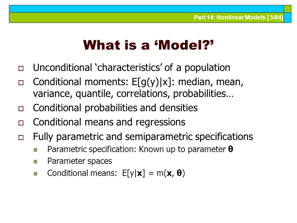 Part 14: Nonlinear Models [ 3/84] What is a 'Model '  Unconditional 'characteristics' of a population  Conditional moments: E[g(y)|x]: median, mean, variance, quantile, correlations, probabilities…  Conditional probabilities and densities  Conditional means and regressions  Fully parametric and semiparametric specifications Parametric specification: Known up to parameter θ Parameter spaces Conditional means: E[y|x] = m(x, θ)