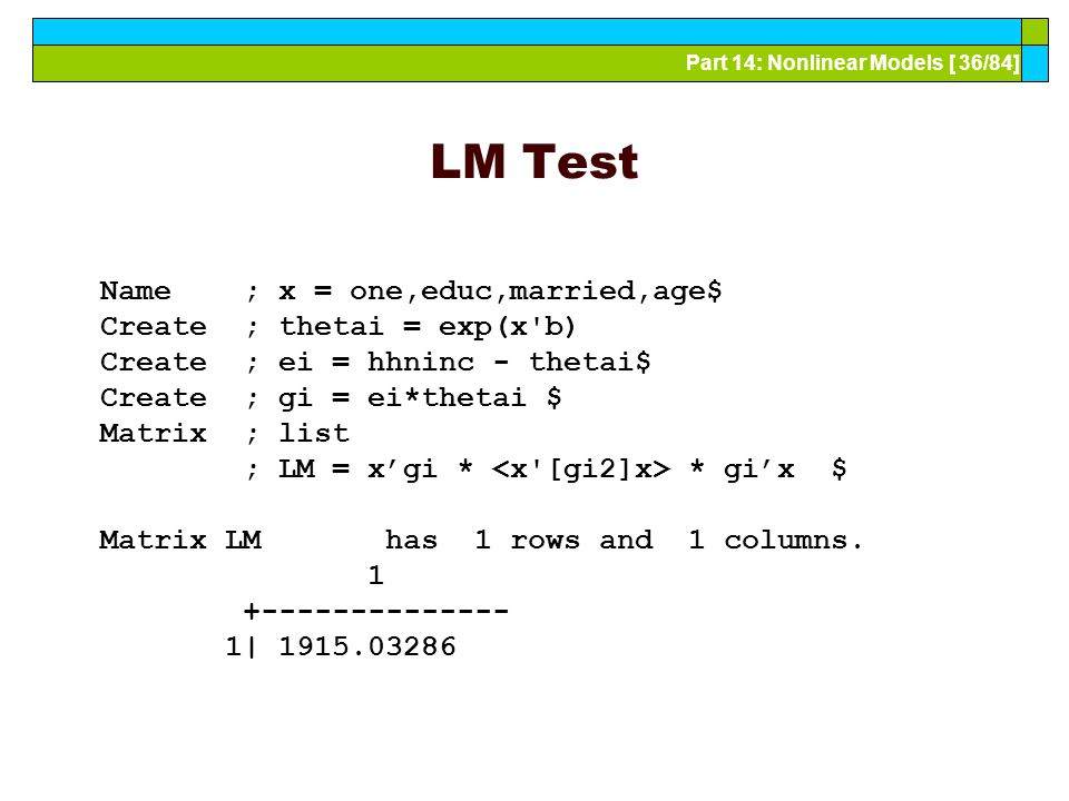 Part 14: Nonlinear Models [ 36/84] LM Test Name ; x = one,educ,married,age$ Create ; thetai = exp(x b) Create ; ei = hhninc - thetai$ Create ; gi = ei*thetai $ Matrix ; list ; LM = x'gi * * gi'x $ Matrix LM has 1 rows and 1 columns.