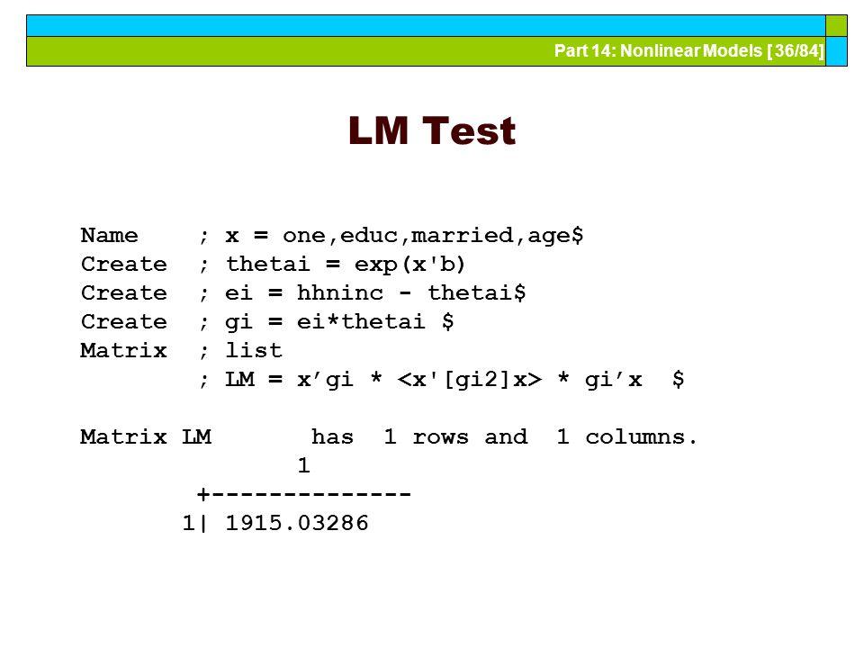 Part 14: Nonlinear Models [ 36/84] LM Test Name ; x = one,educ,married,age$ Create ; thetai = exp(x'b) Create ; ei = hhninc - thetai$ Create ; gi = ei