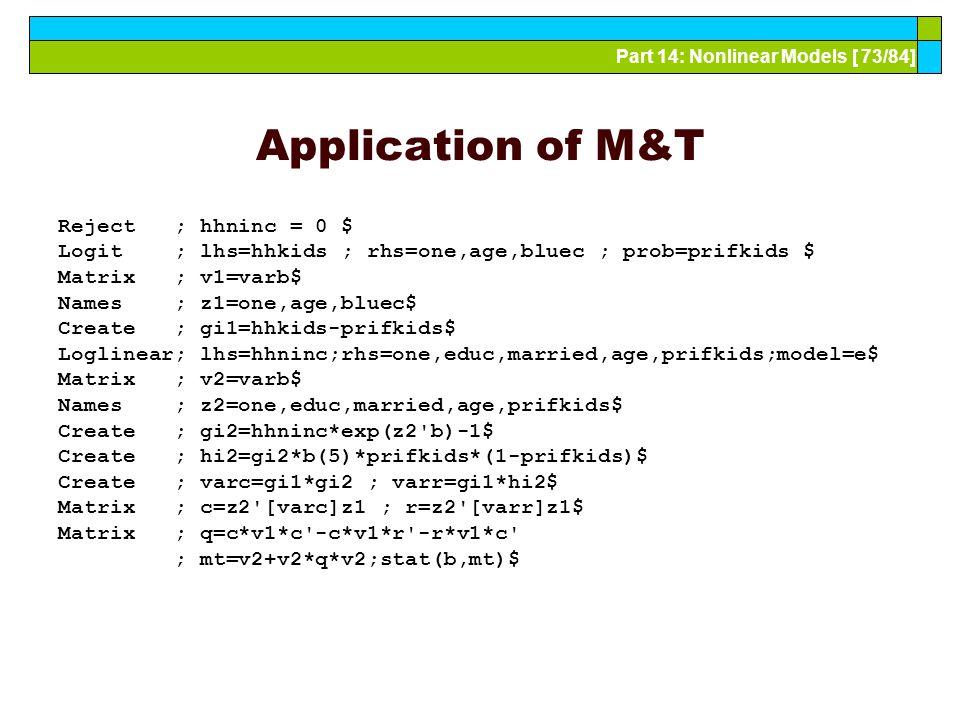 Part 14: Nonlinear Models [ 73/84] Application of M&T Reject ; hhninc = 0 $ Logit ; lhs=hhkids ; rhs=one,age,bluec ; prob=prifkids $ Matrix ; v1=varb$