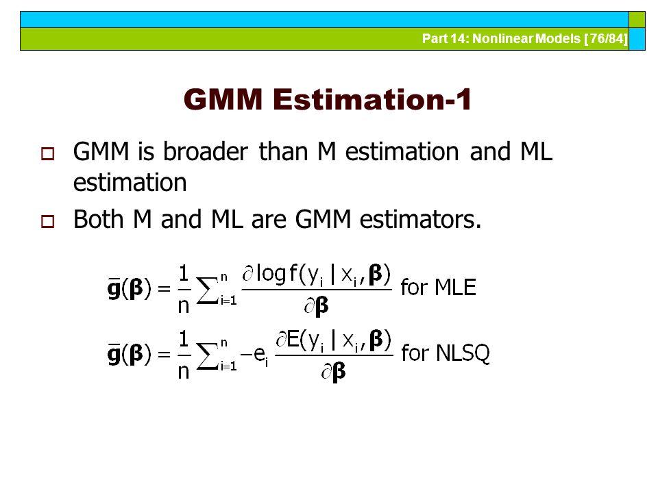 Part 14: Nonlinear Models [ 76/84] GMM Estimation-1  GMM is broader than M estimation and ML estimation  Both M and ML are GMM estimators.