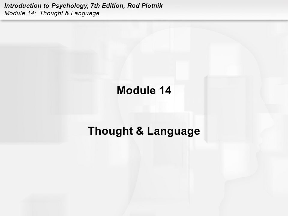 Introduction to Psychology, 7th Edition, Rod Plotnik Module 14: Thought & Language FORMING CONCEPTS Concept –a way to group or classify objects, events, animals, or people based on some features, traits, or characteristics that they all share in common Exemplar model –form a concept of an object, event, animal, or person by defining or making a mental list of the essential characteristics of a particular thing