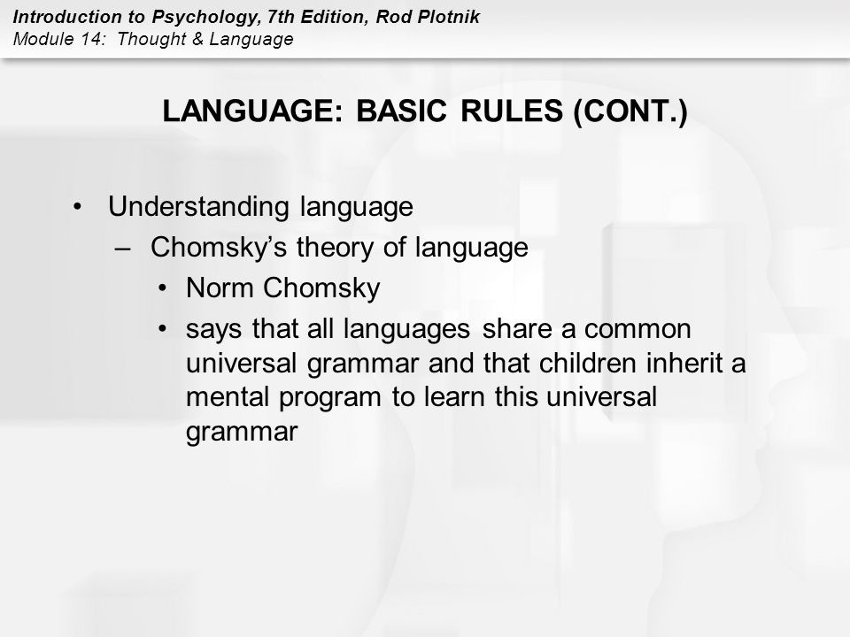 Introduction to Psychology, 7th Edition, Rod Plotnik Module 14: Thought & Language LANGUAGE: BASIC RULES (CONT.) Understanding language –Chomsky's the