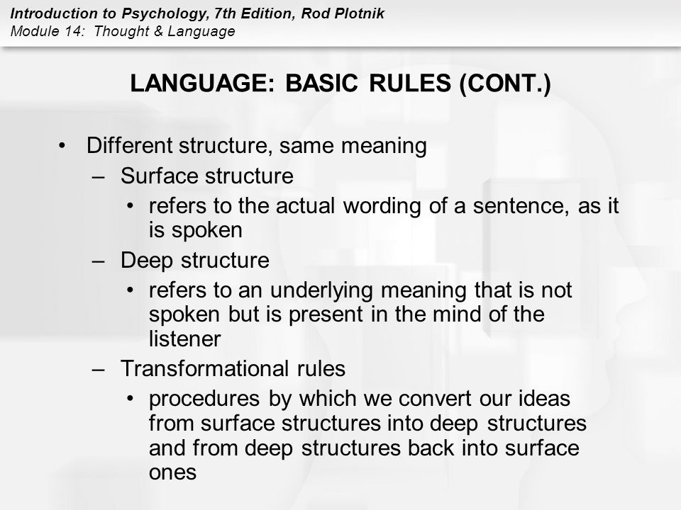 Introduction to Psychology, 7th Edition, Rod Plotnik Module 14: Thought & Language LANGUAGE: BASIC RULES (CONT.) Different structure, same meaning –Su