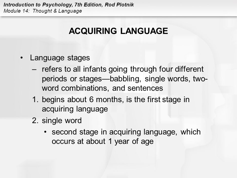 Introduction to Psychology, 7th Edition, Rod Plotnik Module 14: Thought & Language ACQUIRING LANGUAGE Language stages –refers to all infants going thr