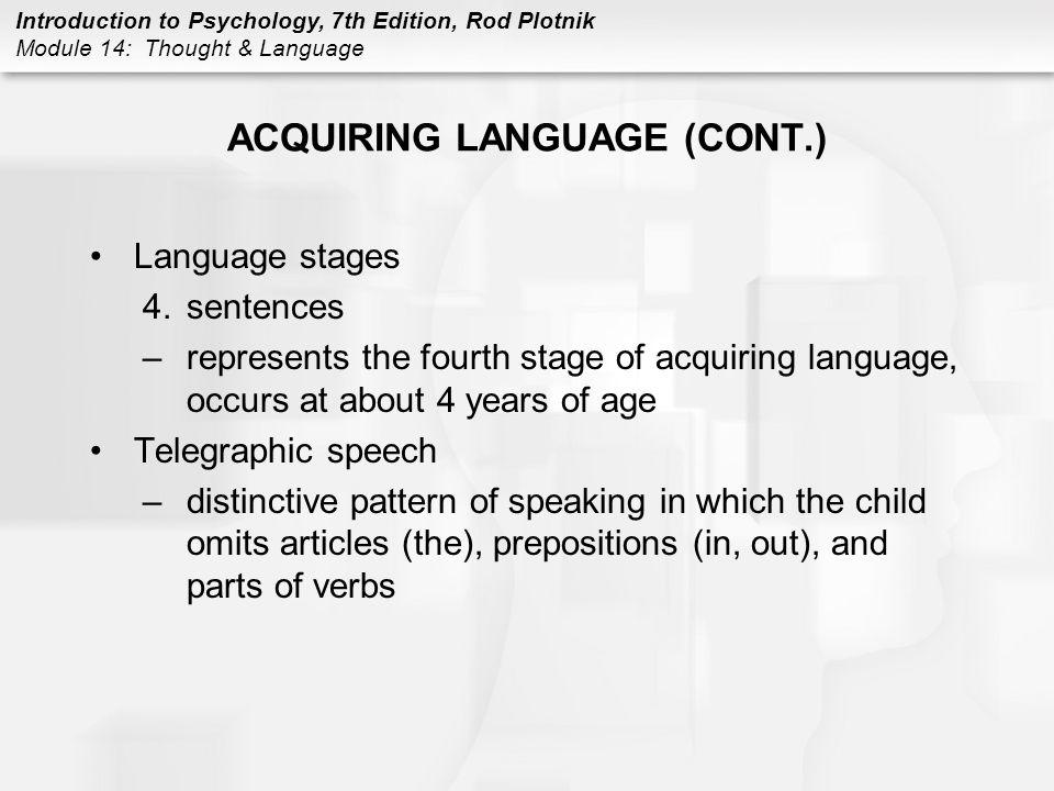 Introduction to Psychology, 7th Edition, Rod Plotnik Module 14: Thought & Language ACQUIRING LANGUAGE (CONT.) Language stages 4.sentences –represents