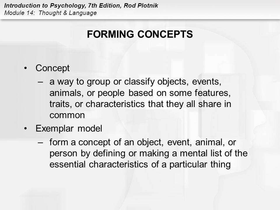 Introduction to Psychology, 7th Edition, Rod Plotnik Module 14: Thought & Language FORMING CONCEPTS (CONT.) Prototype theory –form a concept by creating a mental image that is based on the average characteristics of an object Functions of concepts –organize information –group things into categories an thus better organize and store information in memory –avoid relearning –can be used to classify and categorize things, you can easily classify new things without having to relearn what that thing is