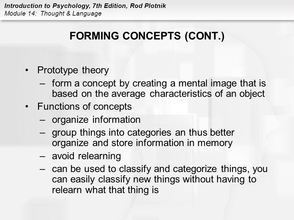Introduction to Psychology, 7th Edition, Rod Plotnik Module 14: Thought & Language FORMING CONCEPTS (CONT.) Prototype theory –form a concept by creati