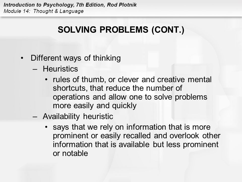 Introduction to Psychology, 7th Edition, Rod Plotnik Module 14: Thought & Language SOLVING PROBLEMS (CONT.) Different ways of thinking –Heuristics rul