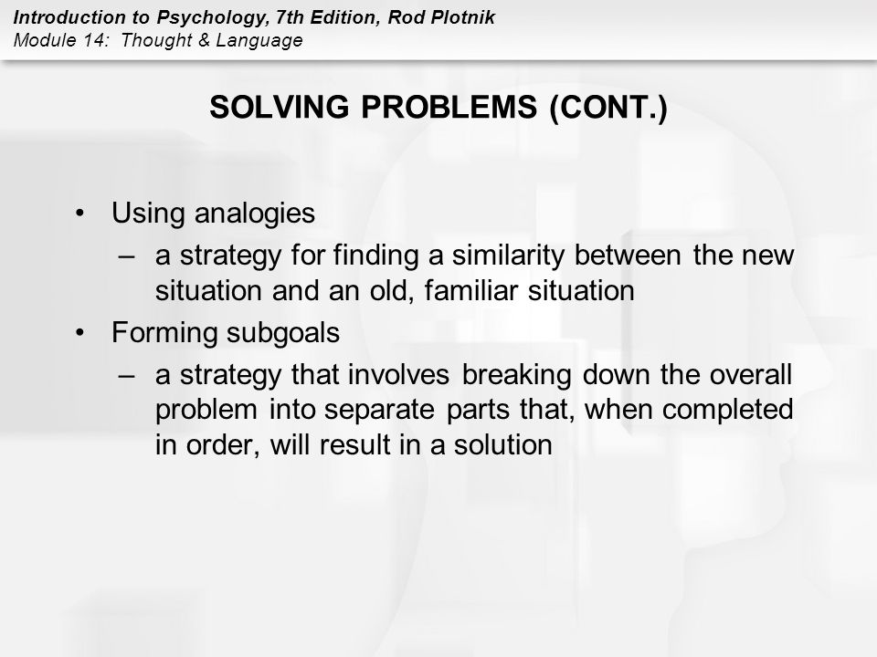 Introduction to Psychology, 7th Edition, Rod Plotnik Module 14: Thought & Language ACQUIRING LANGUAGE (CONT.) Language stages 2.single word (cont.) –parentese (motherese) –way of speaking to young children in which the adult speaks in a slower and higher than normal voice, emphasizes and stretches our each word, uses very simple sentences, and repeats words and phrases 3.two-word combinations –represents the third stage in acquiring language, occurs at about 2 years of age
