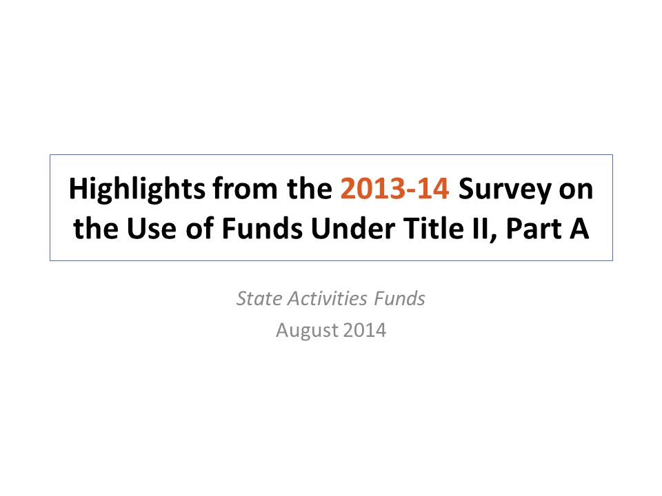Survey on the Use of Funds Under Title II, Part A About the Survey 2013-14 Designed to gather information on how State education agencies (SEAs) use their Title II, Part A State activities funds – Data are used to develop national estimates on how Title II, Part A State activities funds are used Administered to SEAs in the 50 States, the District of Columbia (DC), and Puerto Rico (PR) – In 2013-14, 48 States, DC and PR completed the survey – Delaware and Vermont did not respond to the survey Data reflect usage of funds at the time of response