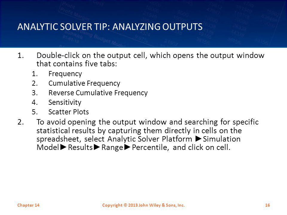 ANALYTIC SOLVER TIP: ANALYZING OUTPUTS 1.Double-click on the output cell, which opens the output window that contains five tabs: 1.Frequency 2.Cumulat