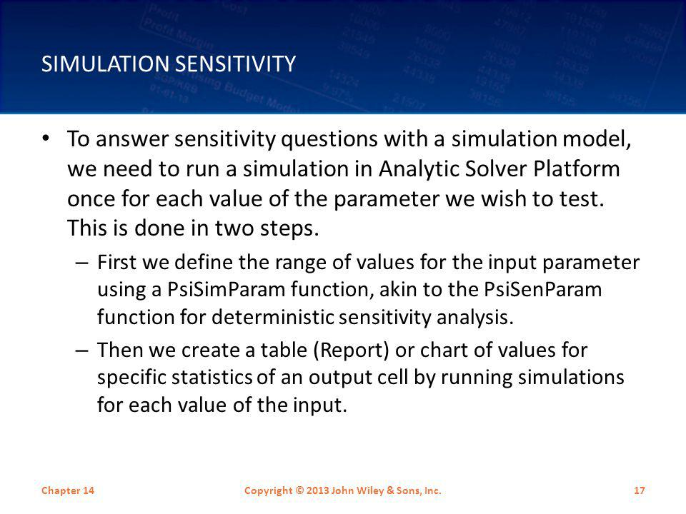 SIMULATION SENSITIVITY Chapter 14Copyright © 2013 John Wiley & Sons, Inc.17 To answer sensitivity questions with a simulation model, we need to run a