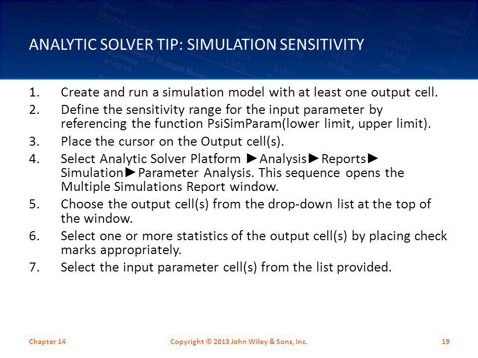 ANALYTIC SOLVER TIP: SIMULATION SENSITIVITY 1.Create and run a simulation model with at least one output cell. 2.Define the sensitivity range for the