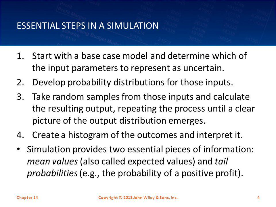 ESSENTIAL STEPS IN A SIMULATION Chapter 14Copyright © 2013 John Wiley & Sons, Inc.4 1.Start with a base case model and determine which of the input pa