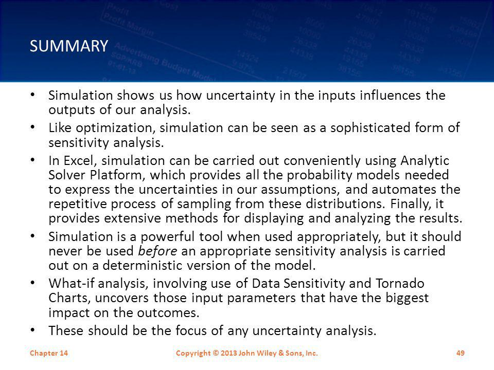 SUMMARY Simulation shows us how uncertainty in the inputs influences the outputs of our analysis. Like optimization, simulation can be seen as a sophi