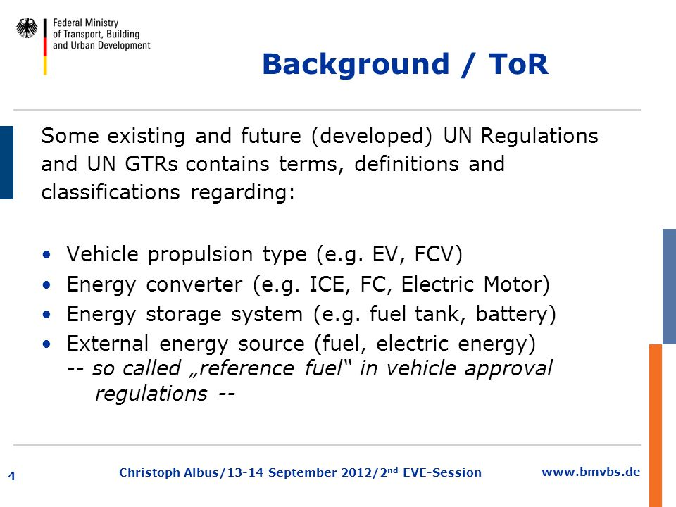 www.bmvbs.de Christoph Albus/13-14 September 2012/2 nd EVE-Session Background / ToR In some cases these classifications and definitions are different in regulations, and the current activities to develop regulations for innovative power trains and alternative fuels may lead to a more inconsistent situation, if no coordination happens.