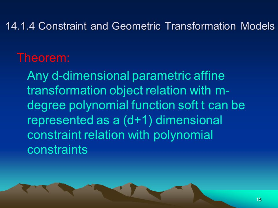 15 14.1.4 Constraint and Geometric Transformation Models Theorem: Any d-dimensional parametric affine transformation object relation with m- degree polynomial function soft t can be represented as a (d+1) dimensional constraint relation with polynomial constraints