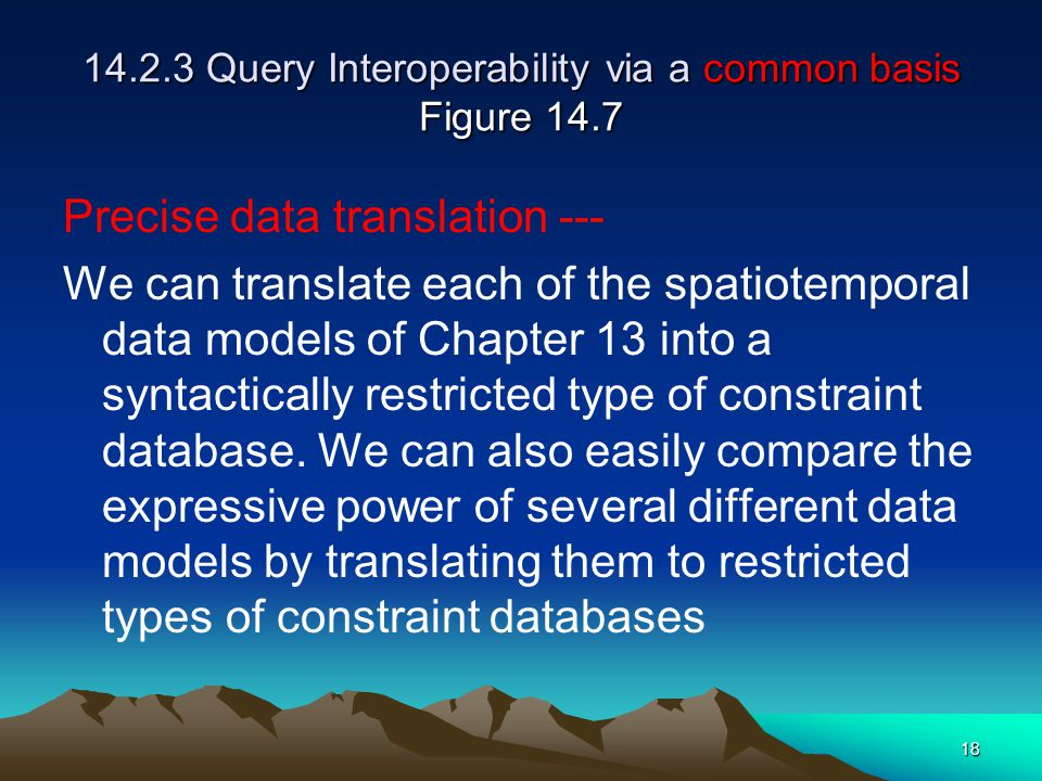 18 14.2.3 Query Interoperability via a common basis Figure 14.7 Precise data translation --- We can translate each of the spatiotemporal data models of Chapter 13 into a syntactically restricted type of constraint database.