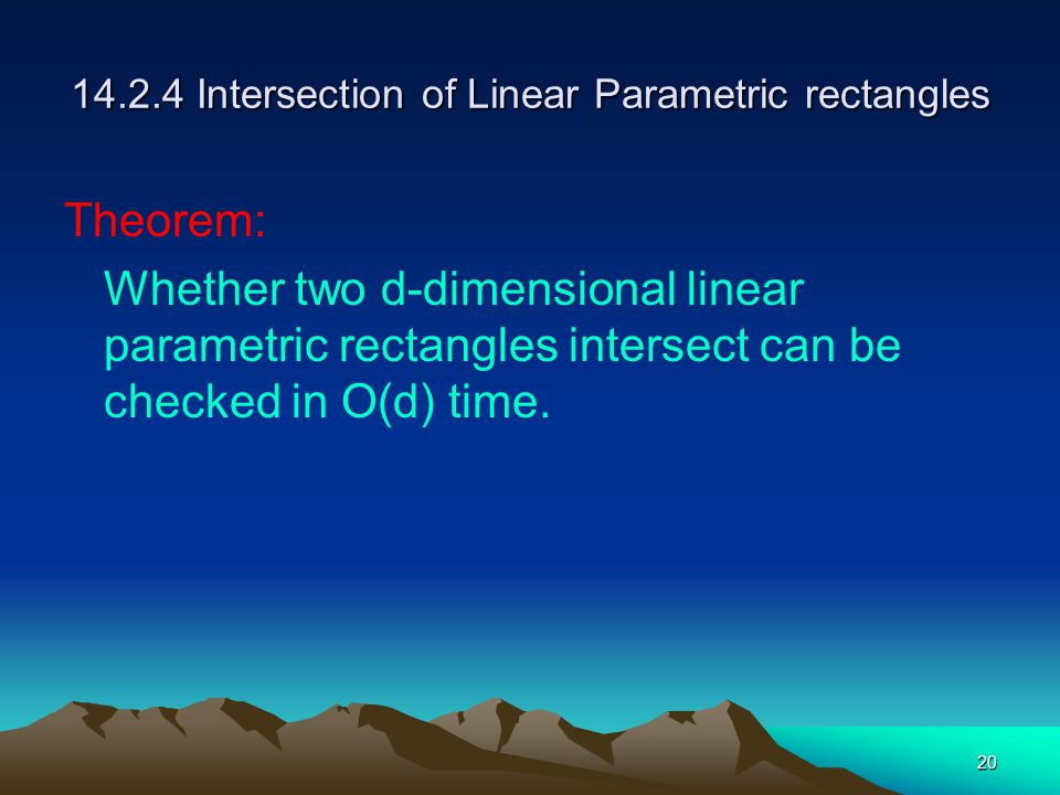 20 14.2.4 Intersection of Linear Parametric rectangles Theorem: Whether two d-dimensional linear parametric rectangles intersect can be checked in O(d) time.