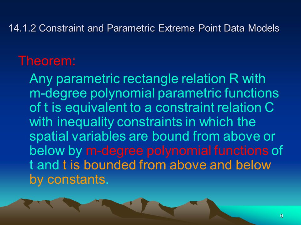 6 14.1.2 Constraint and Parametric Extreme Point Data Models Theorem: Any parametric rectangle relation R with m-degree polynomial parametric functions of t is equivalent to a constraint relation C with inequality constraints in which the spatial variables are bound from above or below by m-degree polynomial functions of t and t is bounded from above and below by constants.