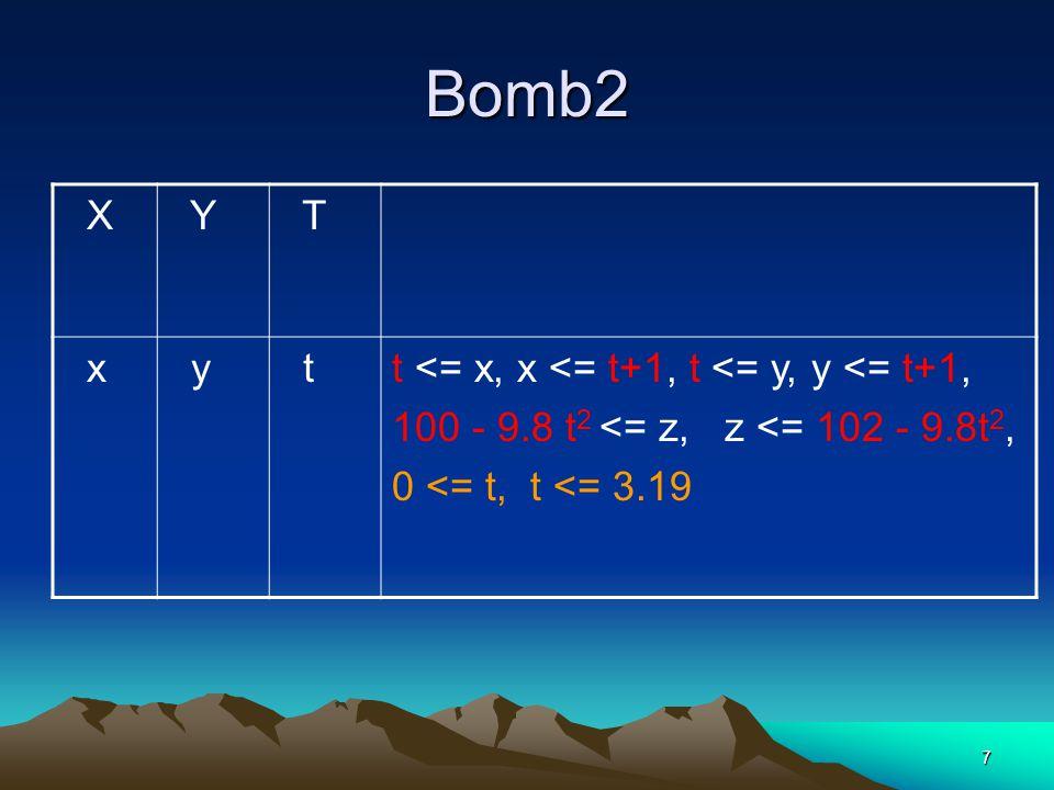 7 Bomb2 X Y T x y tt <= x, x <= t+1, t <= y, y <= t+1, 100 - 9.8 t 2 <= z, z <= 102 - 9.8t 2, 0 <= t, t <= 3.19